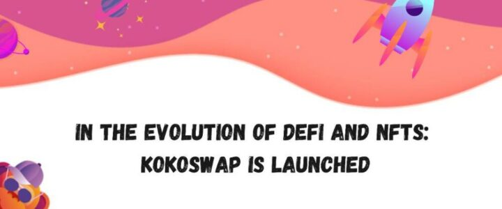 In the evolution of DeFi and NFTs: KoKoSwap is launched
